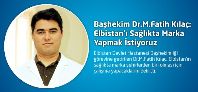 Başhekim Dr.M.Fatih Kılaç: Elbistan'ı Sağlıkta Marka Yapmak İstiyoruz