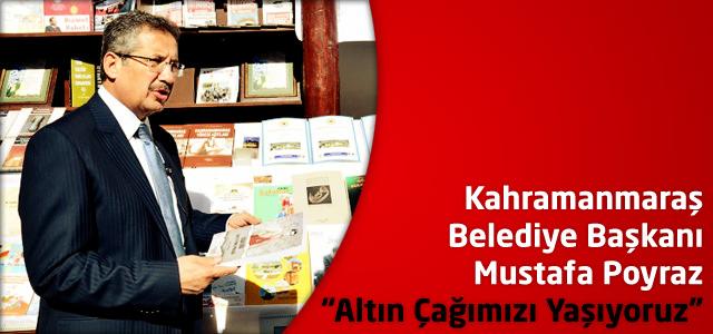 """Kahramanmaraş Belediye Başkanı Poyraz; """"Altın Çağımızı Yaşıyoruz"""""""