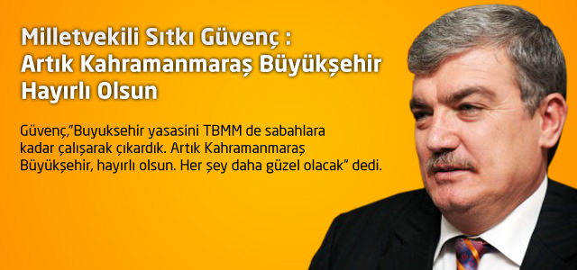 Milletvekili Sıtkı Güvenç : Artık Kahramanmaraş Büyükşehir Hayırlı Olsun