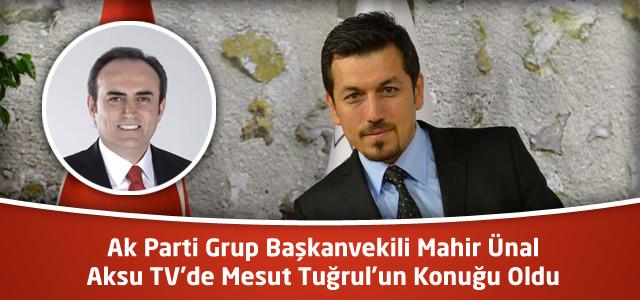 Ak Parti Grup Başkanvekili Mahir Ünal Aksu TV'de Mesut Tuğrul'un Konuğu Oldu