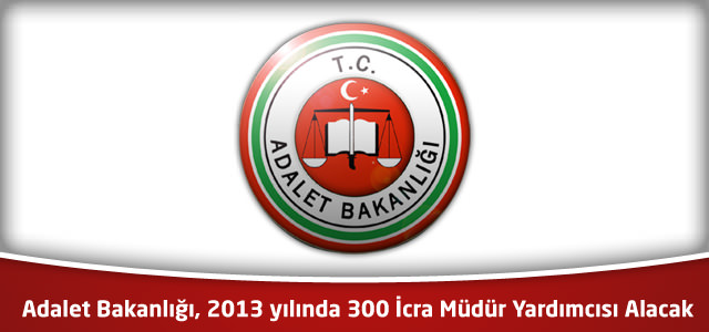 Adalet Bakanlığı, 2013 yılında 300 İcra Müdür Yardımcısı Alacak