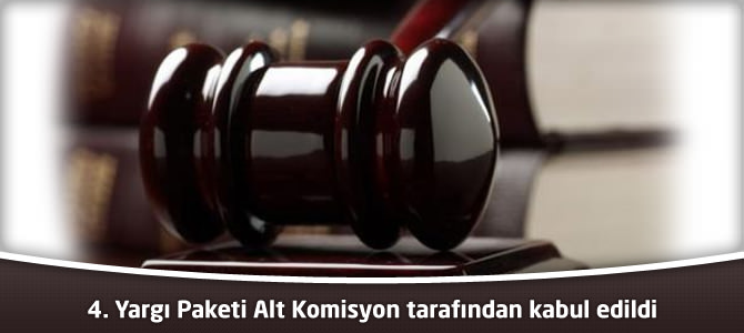 4. Yargı Paketi Alt Komisyon tarafından kabul edildi