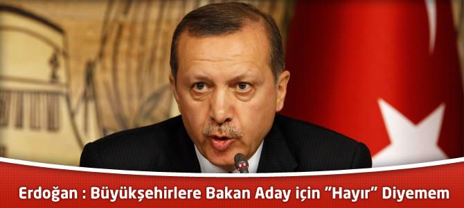 """Erdoğan : Büyükşehirlere Bakan Aday için """"Hayır"""" Diyemem"""