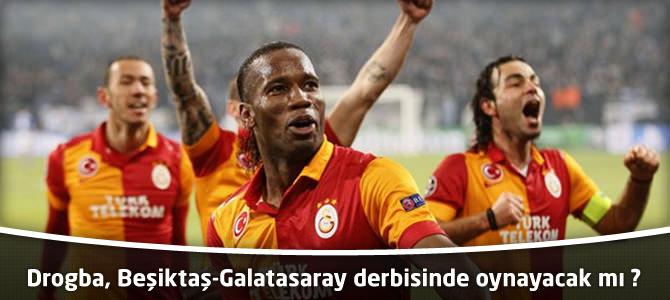 Didier Drogba, Beşiktaş-Galatasaray derbisinde oynayacak mı ?