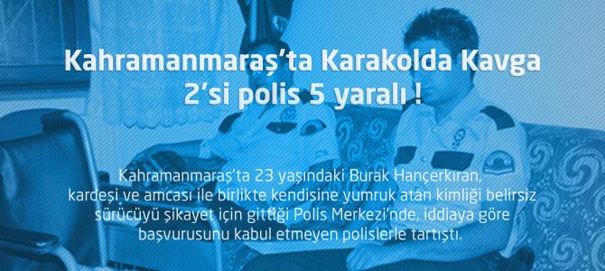 Kahramanmaraş'ta Karakolda Kavga : 2'si polis 5 yaralı