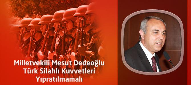 MHP Kahramanmaraş Milletvekili Dedeoğlu :Türk Silahlı Kuvvetleri Yıpratılmamalı