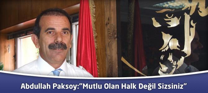 """Abdullah Paksoy:""""Mutlu Olan Halk Değil Sizsiniz"""""""