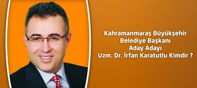 Kahramanmaraş Büyükşehir Belediye Başkanı Aday Adayı Uzm. Dr. İrfan Karatutlu Kimdir ?