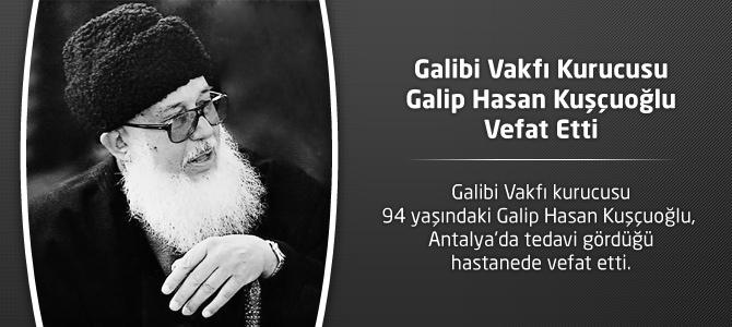 Galibi Vakfı Kurucusu Galip Hasan Kuşçuoğlu Vefat Etti ! Kimdir ?