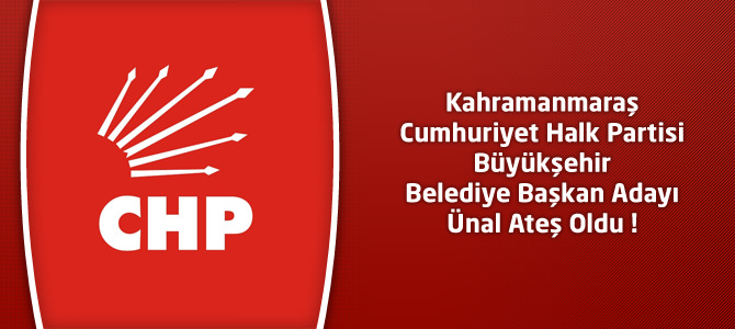 Kahramanmaraş CHP Büyükşehir Belediye Başkan Adayı Ünal Ateş Oldu !