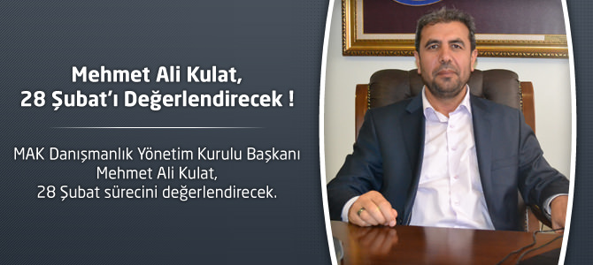 Mehmet Ali Kulat, 28 Şubat Sürecini Değerlendirecek