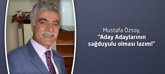 Mustafa Özsoy, Aday Adaylarının sağduyulu olması lazım!