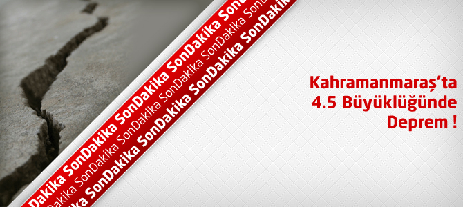 Son Depremler : Kahramanmaraş 4.5 Şiddetinde Deprem