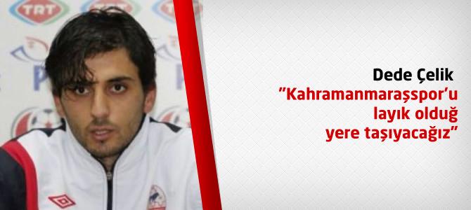 """Dede Çelik """"Kahramanmaraşspor'u layık olduğu yere taşıyacağız"""""""