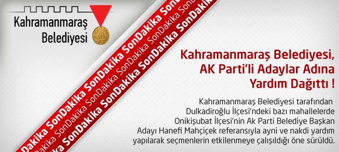 Kahramanmaraş Belediyesi, AK Parti'li Adaylar Adına Yardım Dağıttı !