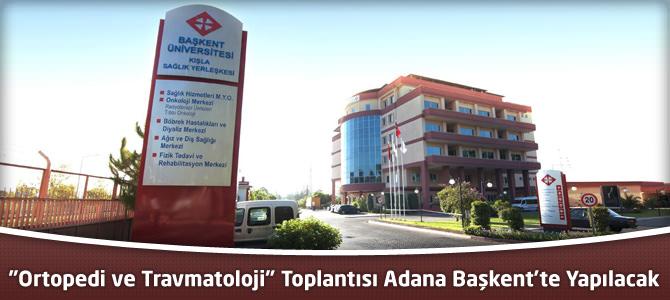 """""""Ortopedi ve Travmatoloji"""" Toplantısı Adana Başkent'te Yapılacak"""