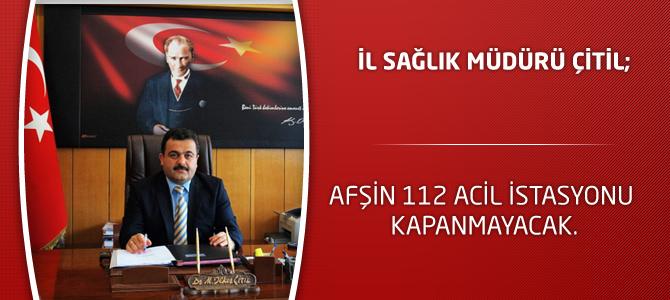 İl Sağlık Müdürü Çitil; Afşin 112 Acil İstasyonu Kapanmayacak