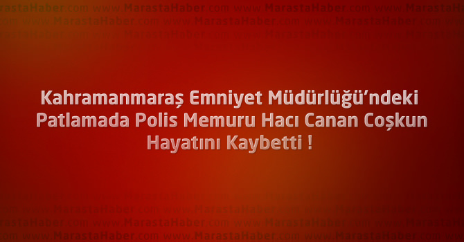 Kahramanmaraş'taki Patlamada Polis Memuru Hayatını Kaybetti !
