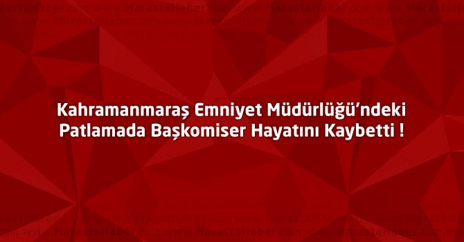 Kahramanmaraş'taki Patlamada Başkomiser Hayatını Kaybetti !