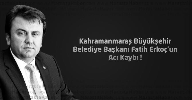 Kahramanmaraş Büyükşehir Belediye Başkanı Fatih Erkoç'un Acı Kaybı !