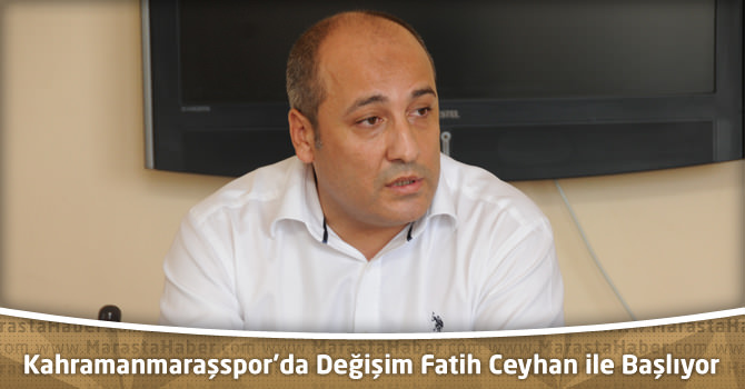 Kahramanmaraşspor'da Değişim Yeni Başkan Fatih Ceyhan ile başlıyor