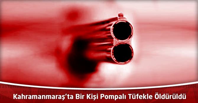 Kahramanmaraş'ta Bir Kişi Pompalı Tüfekle Öldürüldü