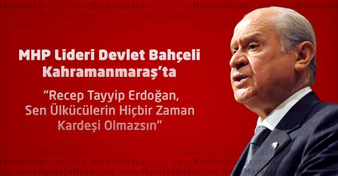 MHP Lideri Devlet Bahçeli Kahramanmaraş'ta Recep Tayyip Erdoğan'a Yüklendi