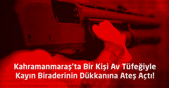 Kahramanmaraş'ta Av Tüfeğiyle Kayın Biraderinin Dükkanına Ateş Açtı