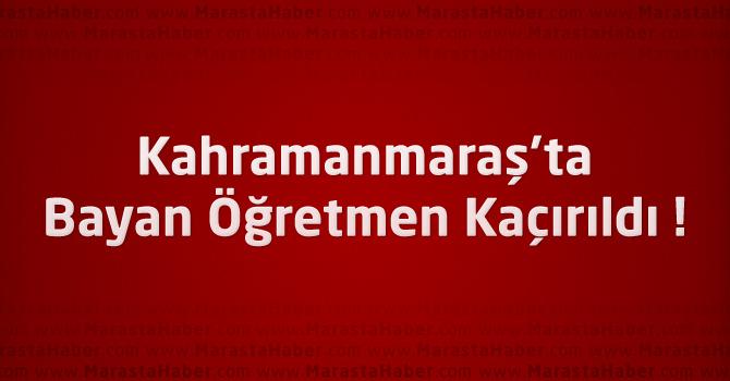 Kahramanmaraş'ta Bayan Öğretmen Kaçırıldı