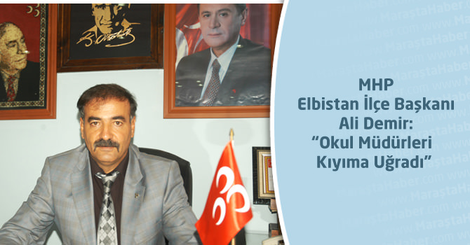 """MHP Elbistan İlçe Başkanı Ali Demir:""""Okul Müdürleri Kıyıma Uğradı"""""""