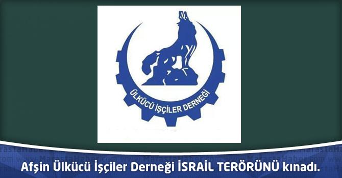Afşin Ülkücü İşçiler Derneği İSRAİL TERÖRÜNÜ kınadı.