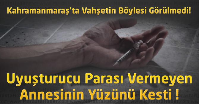 Kahramanmaraş'ta Bir Genç Uyuşturucu Parası Vermeyen Annesinin Yüzünü Kesti