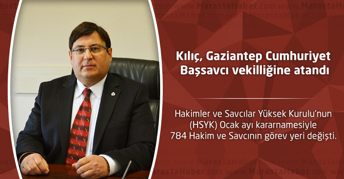 Kılıç, Gaziantep Cumhuriyet Başsavcı vekilliğine atandı