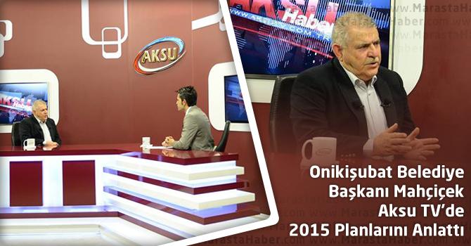 Onikişubat Belediye Başkanı Mahçiçek Aksu TV'de 2015 Planlarını Anlattı