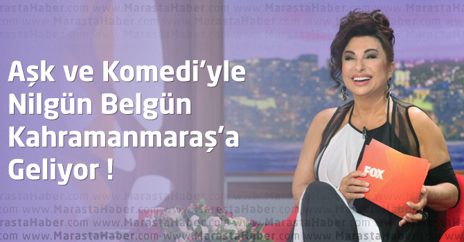 Nilgün Belgün, Aşk ve Komedi Tiyatrosuyla Kahramanmaraş'a Geliyor