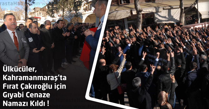 Ülkücüler, Kahramanmaraş'ta Fırat Çakıroğlu için Gıyabi Cenaze Namazı Kıldı !