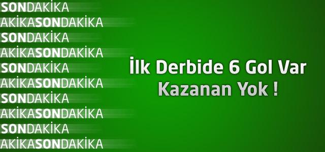 İlk Derbide 6 Gol Var Kazanan Yok !
