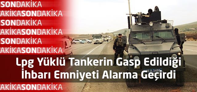 Lpg Yüklü Tankerin Gasp Edildiği İhbarı Emniyeti Alarma Geçirdi