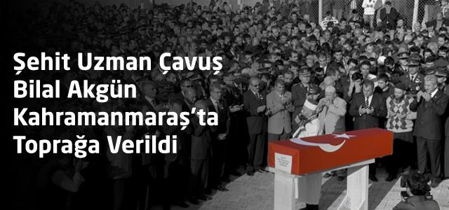 Şehit Uzman Çavuş Bilal Akgün Kahramanmaraş'ta Toprağa Verildi