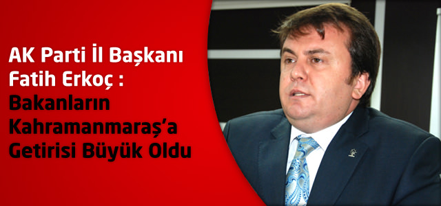 AK Parti İl Başkanı Fatih Erkoç:Bakanların Kahramanmaraş'a Getirisi Büyük Oldu