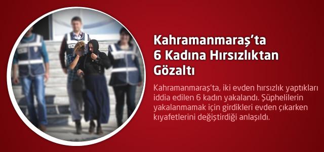 Kahramanmaraş'ta 6 Kadına Hırsızlıktan Gözaltı