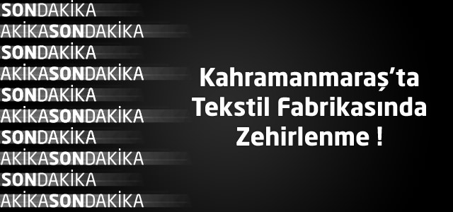 Kahramanmaraş'ta Tekstil Fabrikasında Zehirlenme
