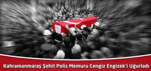Kahramanmaraş Şehit Polis Memuru Cengiz Engizek'i Uğurladı