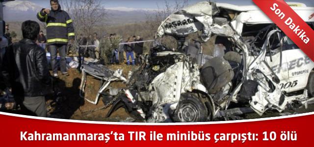 Kahramanmaraş'ta TIR ile minibüs çarpıştı: 10 ölü