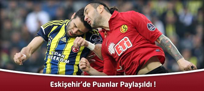 Eskişehirspor 1 – 1 Fenerbahçe Geniş maç özeti