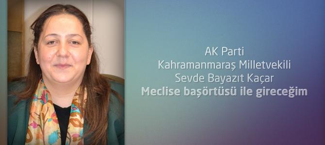 AK Parti Kahramanmaraş Milletvekili Kaçar : Meclise başörtüsü ile gireceğim
