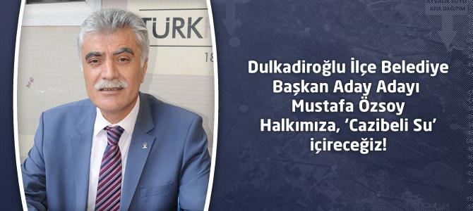 Mustafa Özsoy : Halkımıza, 'Cazibeli Su' içireceğiz!