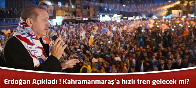 Erdoğan Açıkladı ! Kahramanmaraş'a hızlı tren gelecek mi?