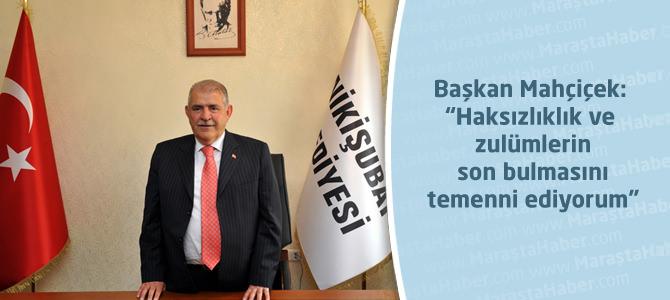 """Başkan Mahçiçek: """"Haksızlıklık ve zulümlerin son bulmasını temenni ediyorum"""""""