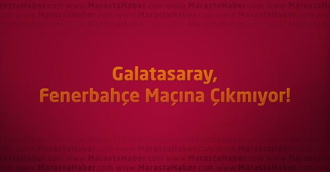 Galatasaray, Fenerbahçe maçına çıkmıyor!